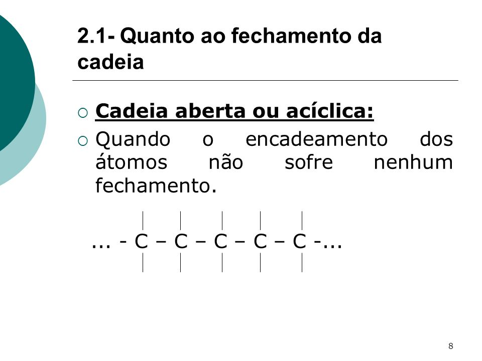8 2.1- Quanto ao fechamento da cadeia Cadeia aberta ou acíclica: Quando o encadeamento dos átomos não sofre nenhum fechamento.... - C – C – C – C – C