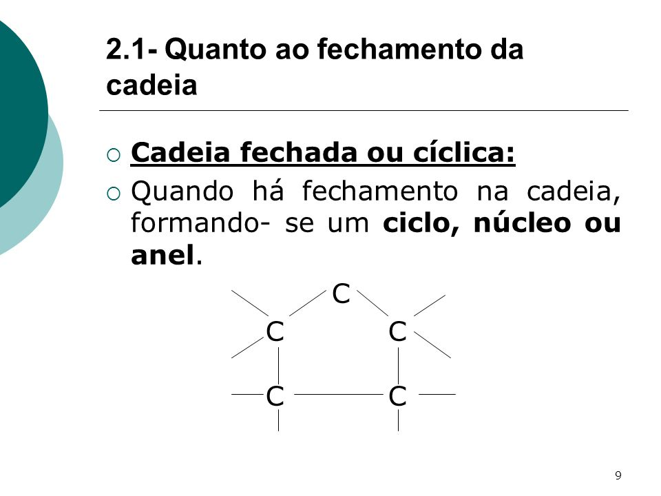 9 Cadeia fechada ou cíclica: Quando há fechamento na cadeia, formando- se um ciclo, núcleo ou anel. C C C 2.1- Quanto ao fechamento da cadeia