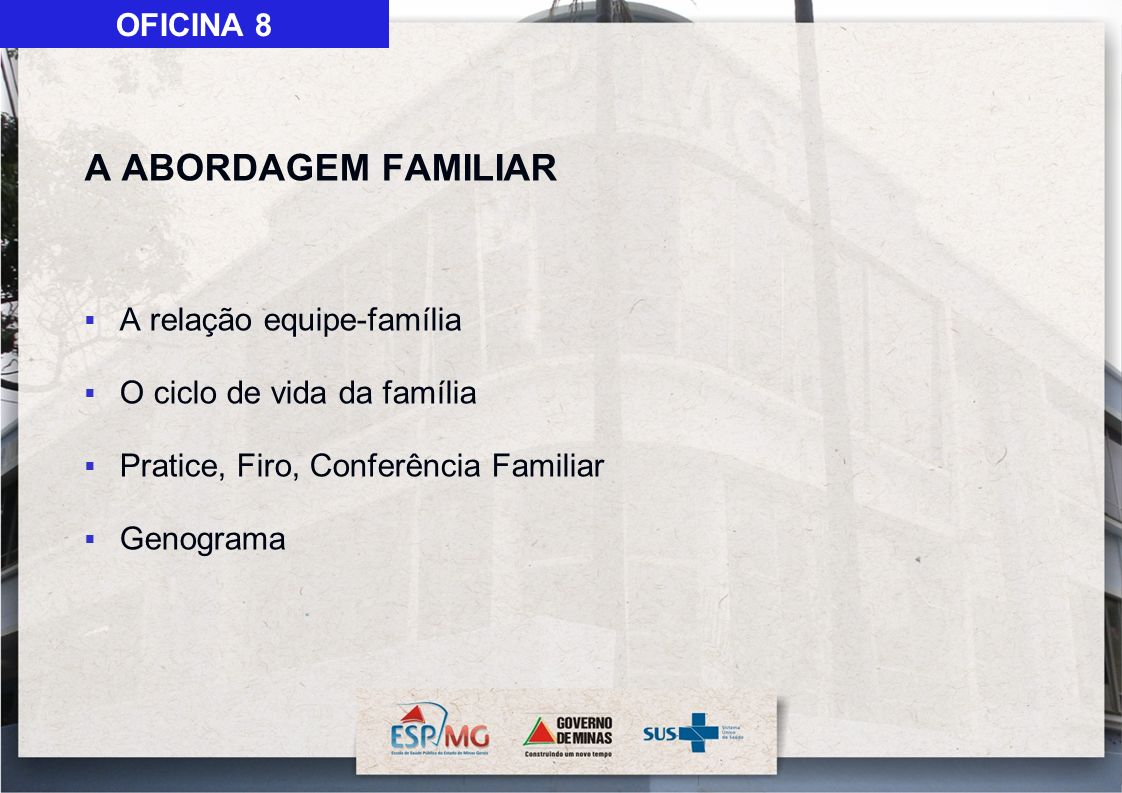 A ABORDAGEM FAMILIAR A relação equipe-família O ciclo de vida da família Pratice, Firo, Conferência Familiar Genograma OFICINA 8