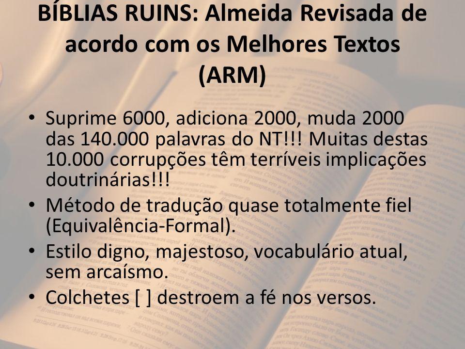 BÍBLIAS RUINS: Almeida Revisada de acordo com os Melhores Textos (ARM) Suprime 6000, adiciona 2000, muda 2000 das 140.000 palavras do NT!!! Muitas des
