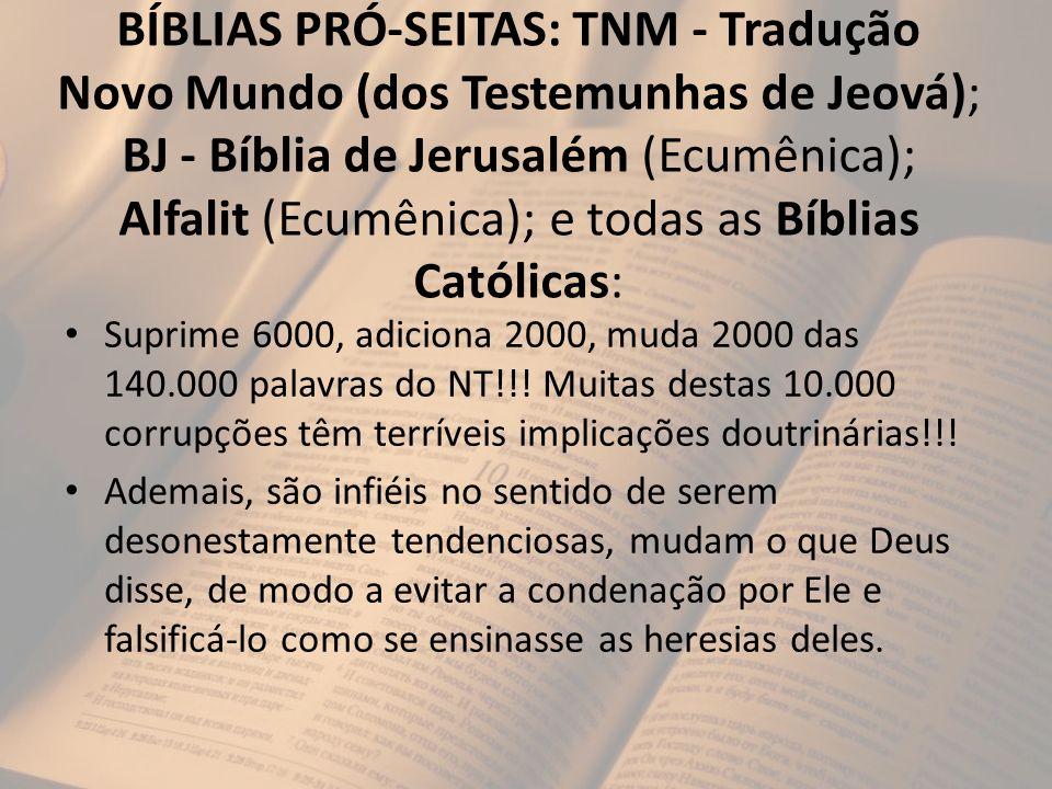 BÍBLIAS PRÓ-SEITAS: TNM - Tradução Novo Mundo (dos Testemunhas de Jeová); BJ - Bíblia de Jerusalém (Ecumênica); Alfalit (Ecumênica); e todas as Bíblia