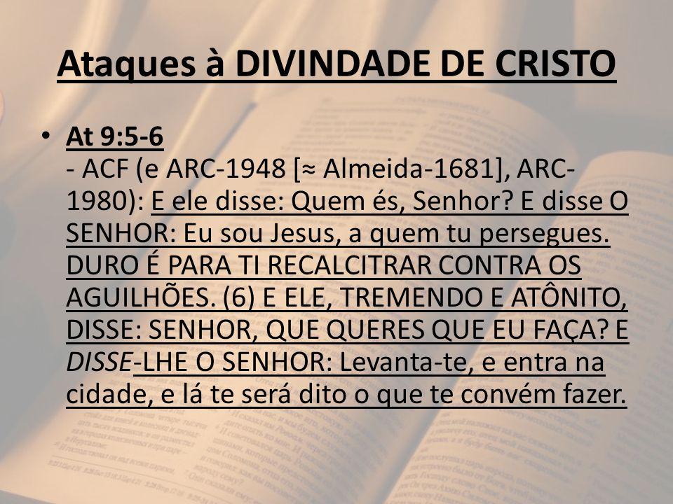 Ataques à DIVINDADE DE CRISTO At 9:5-6 - ACF (e ARC-1948 [ Almeida-1681], ARC- 1980): E ele disse: Quem és, Senhor? E disse O SENHOR: Eu sou Jesus, a