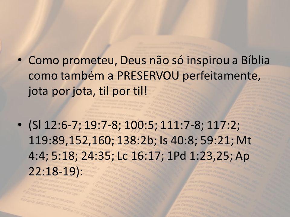 Como prometeu, Deus não só inspirou a Bíblia como também a PRESERVOU perfeitamente, jota por jota, til por til! (Sl 12:6-7; 19:7-8; 100:5; 111:7-8; 11
