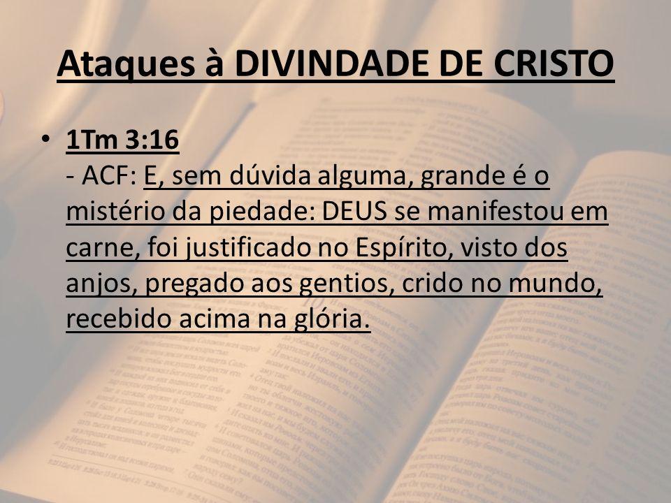 Ataques à DIVINDADE DE CRISTO 1Tm 3:16 - ACF: E, sem dúvida alguma, grande é o mistério da piedade: DEUS se manifestou em carne, foi justificado no Es