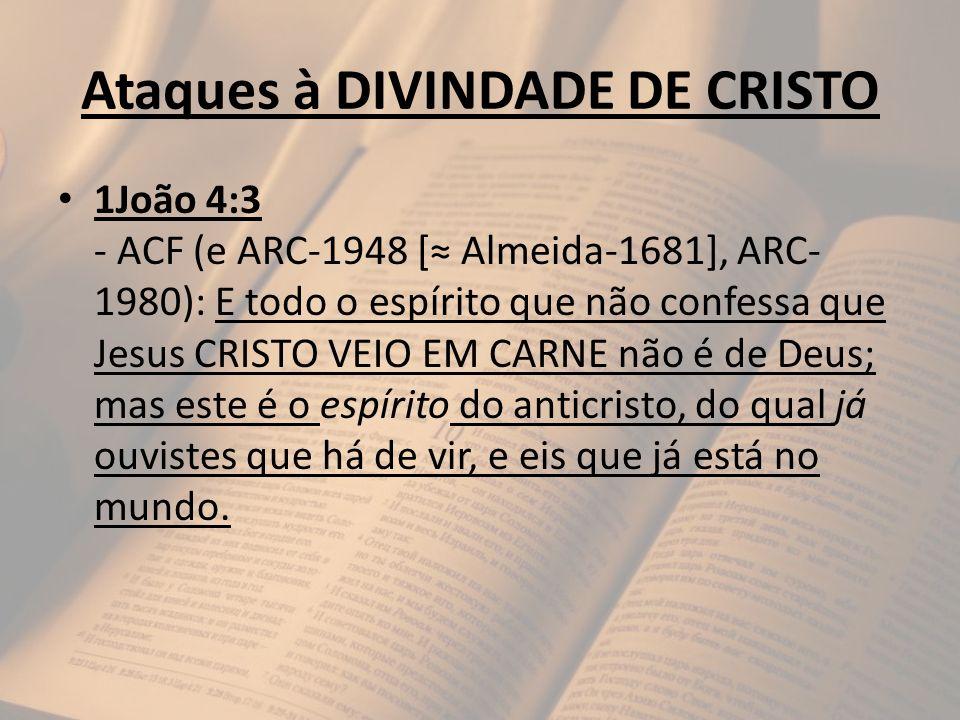 Ataques à DIVINDADE DE CRISTO 1João 4:3 - ACF (e ARC-1948 [ Almeida-1681], ARC- 1980): E todo o espírito que não confessa que Jesus CRISTO VEIO EM CAR