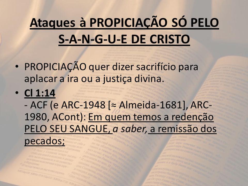 Ataques à PROPICIAÇÃO SÓ PELO S-A-N-G-U-E DE CRISTO PROPICIAÇÃO quer dizer sacrifício para aplacar a ira ou a justiça divina. Cl 1:14 - ACF (e ARC-194