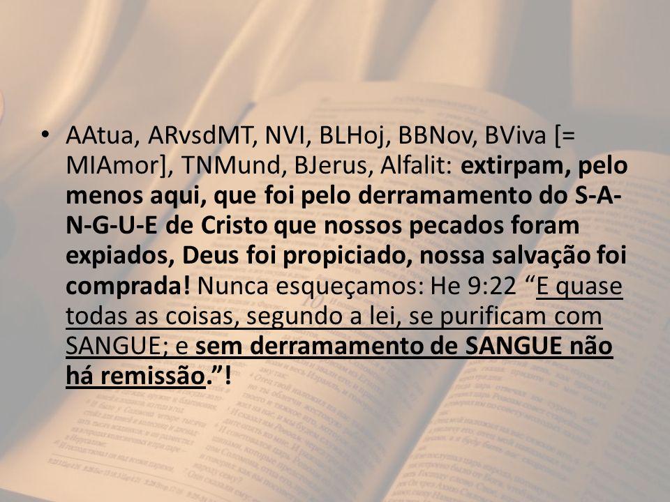 AAtua, ARvsdMT, NVI, BLHoj, BBNov, BViva [= MIAmor], TNMund, BJerus, Alfalit: extirpam, pelo menos aqui, que foi pelo derramamento do S-A- N-G-U-E de