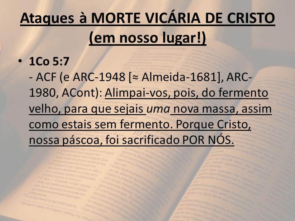 Ataques à MORTE VICÁRIA DE CRISTO (em nosso lugar!) 1Co 5:7 - ACF (e ARC-1948 [ Almeida-1681], ARC- 1980, ACont): Alimpai-vos, pois, do fermento velho