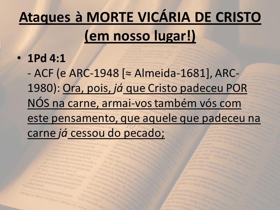 Ataques à MORTE VICÁRIA DE CRISTO (em nosso lugar!) 1Pd 4:1 - ACF (e ARC-1948 [ Almeida-1681], ARC- 1980): Ora, pois, já que Cristo padeceu POR NÓS na