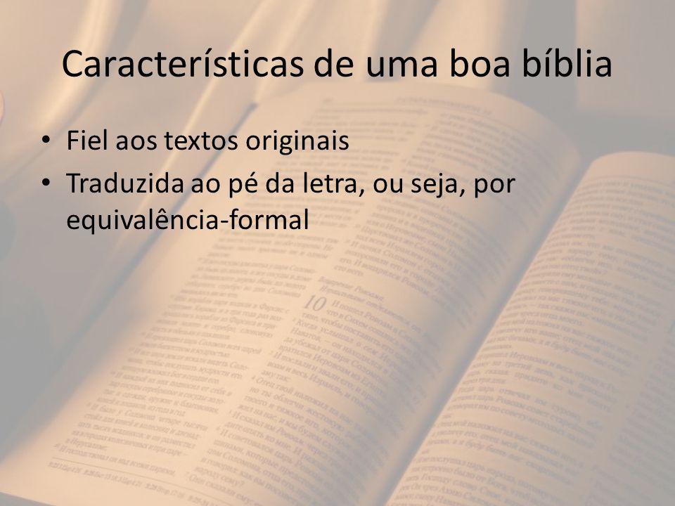 Características de uma boa bíblia Fiel aos textos originais Traduzida ao pé da letra, ou seja, por equivalência-formal