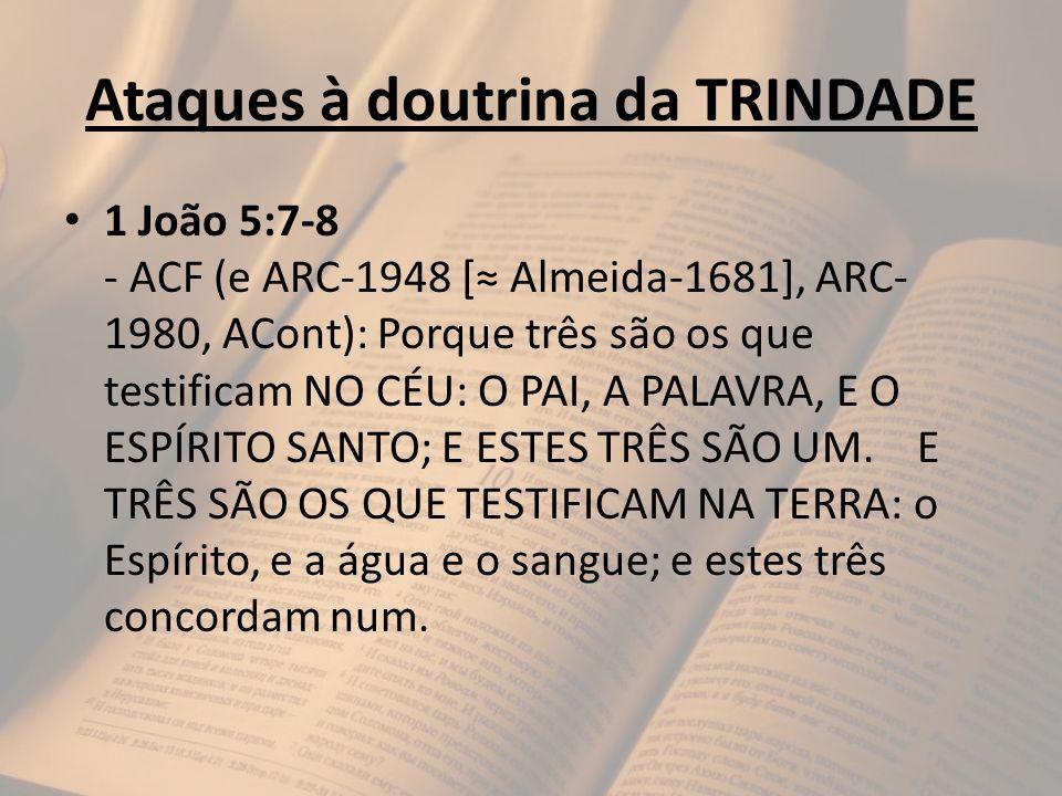 Ataques à doutrina da TRINDADE 1 João 5:7-8 - ACF (e ARC-1948 [ Almeida-1681], ARC- 1980, ACont): Porque três são os que testificam NO CÉU: O PAI, A P