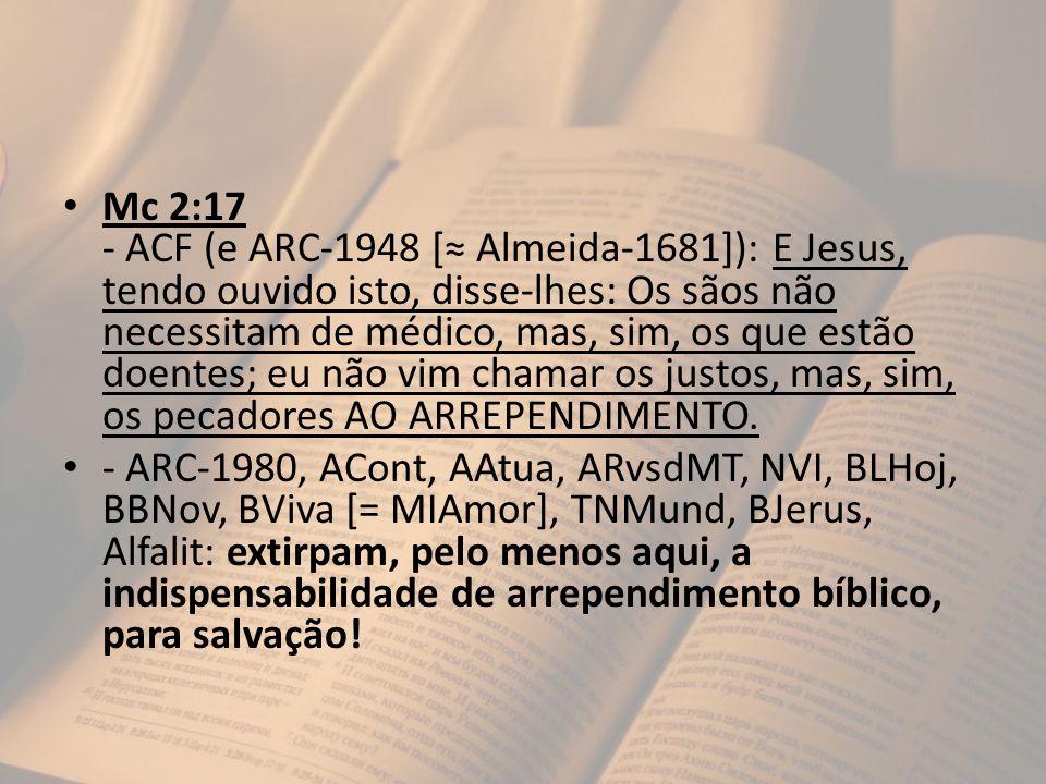 Mc 2:17 - ACF (e ARC-1948 [ Almeida-1681]): E Jesus, tendo ouvido isto, disse-lhes: Os sãos não necessitam de médico, mas, sim, os que estão doentes;