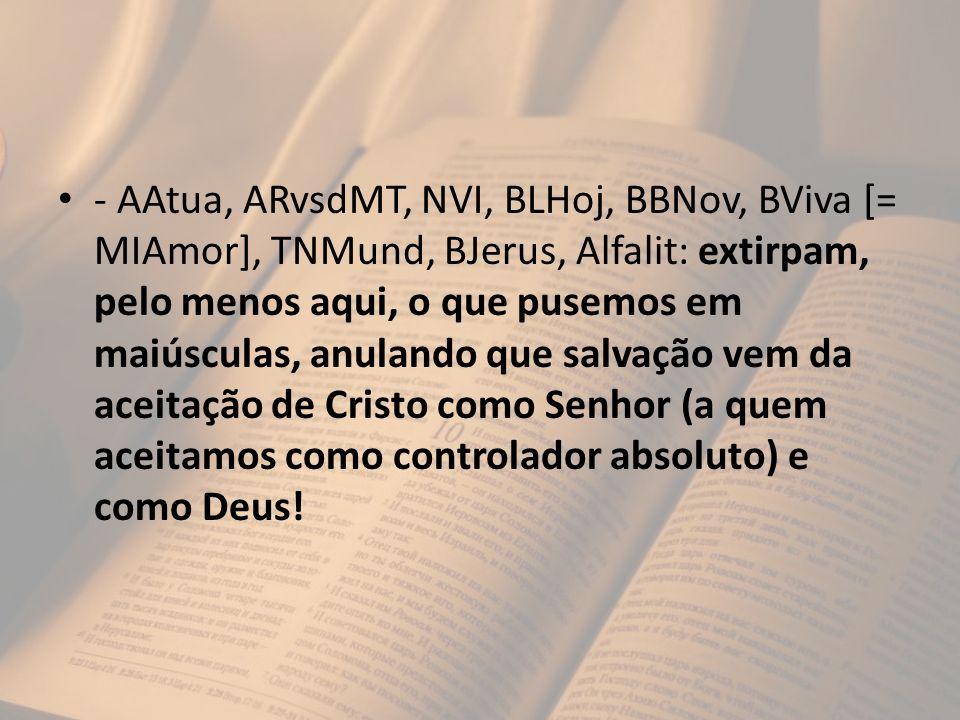 - AAtua, ARvsdMT, NVI, BLHoj, BBNov, BViva [= MIAmor], TNMund, BJerus, Alfalit: extirpam, pelo menos aqui, o que pusemos em maiúsculas, anulando que s