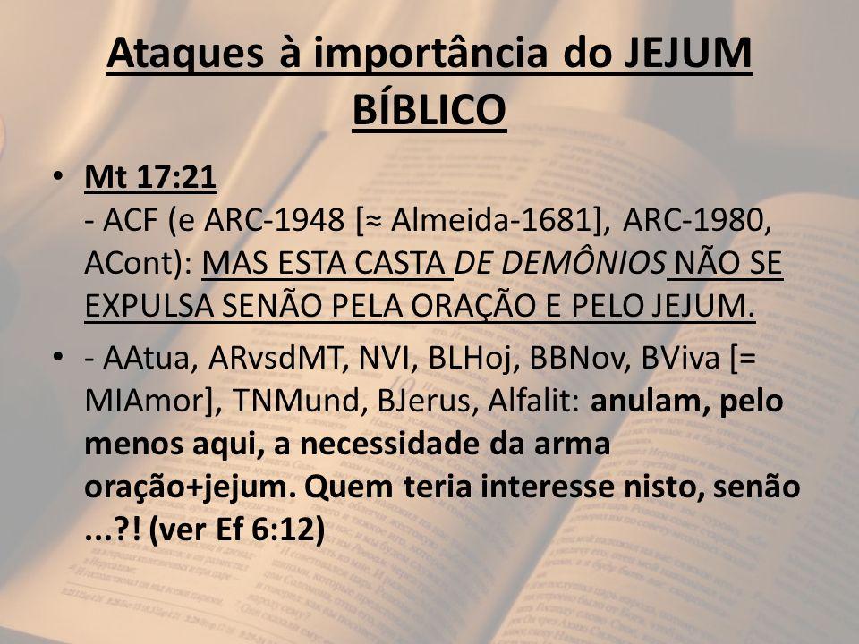Ataques à importância do JEJUM BÍBLICO Mt 17:21 - ACF (e ARC-1948 [ Almeida-1681], ARC-1980, ACont): MAS ESTA CASTA DE DEMÔNIOS NÃO SE EXPULSA SENÃO P