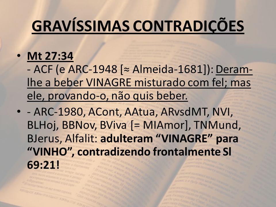 GRAVÍSSIMAS CONTRADIÇÕES Mt 27:34 - ACF (e ARC-1948 [ Almeida-1681]): Deram- lhe a beber VINAGRE misturado com fel; mas ele, provando-o, não quis bebe