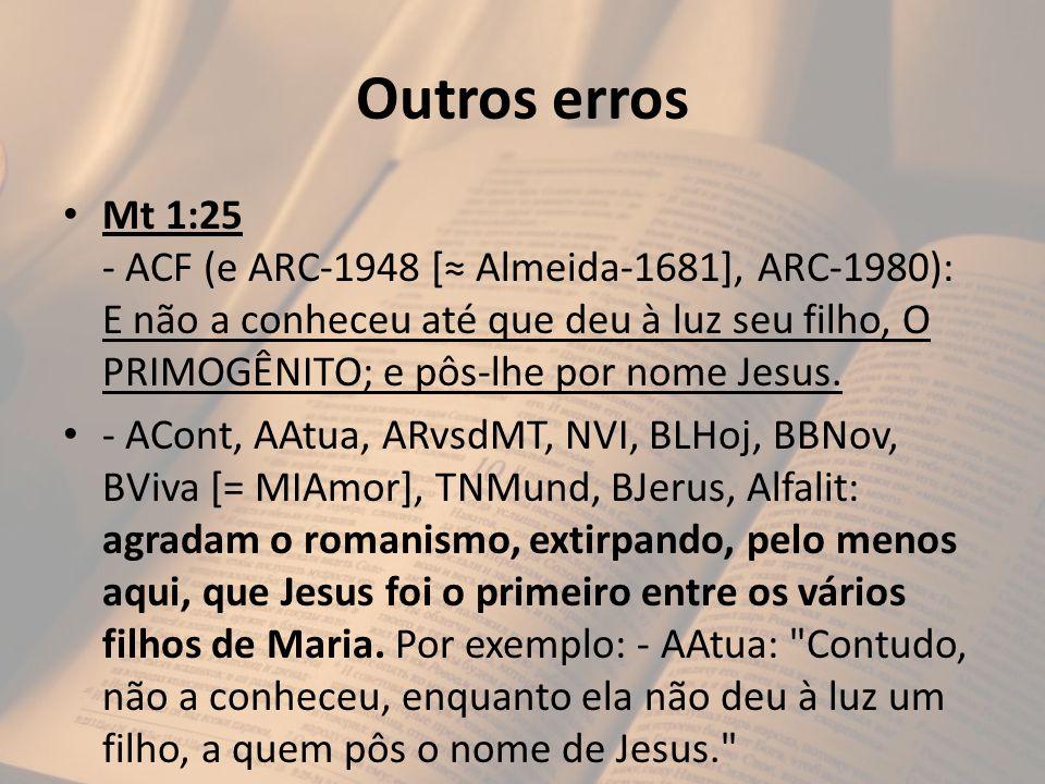 Outros erros Mt 1:25 - ACF (e ARC-1948 [ Almeida-1681], ARC-1980): E não a conheceu até que deu à luz seu filho, O PRIMOGÊNITO; e pôs-lhe por nome Jes