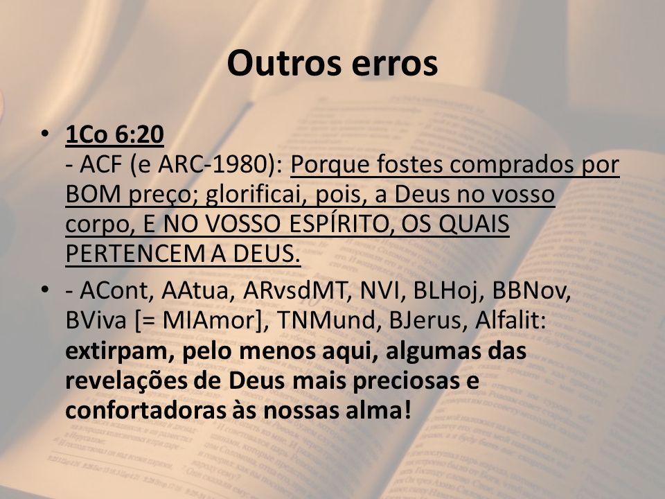 Outros erros 1Co 6:20 - ACF (e ARC-1980): Porque fostes comprados por BOM preço; glorificai, pois, a Deus no vosso corpo, E NO VOSSO ESPÍRITO, OS QUAI