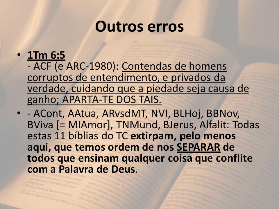 Outros erros 1Tm 6:5 - ACF (e ARC-1980): Contendas de homens corruptos de entendimento, e privados da verdade, cuidando que a piedade seja causa de ga