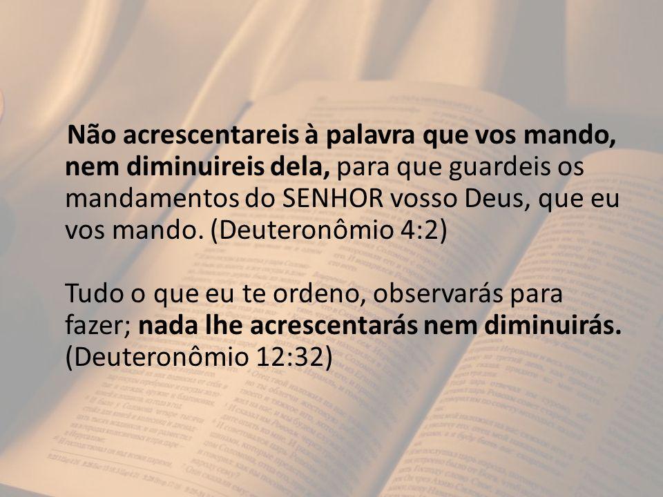 Não acrescentareis à palavra que vos mando, nem diminuireis dela, para que guardeis os mandamentos do SENHOR vosso Deus, que eu vos mando. (Deuteronôm