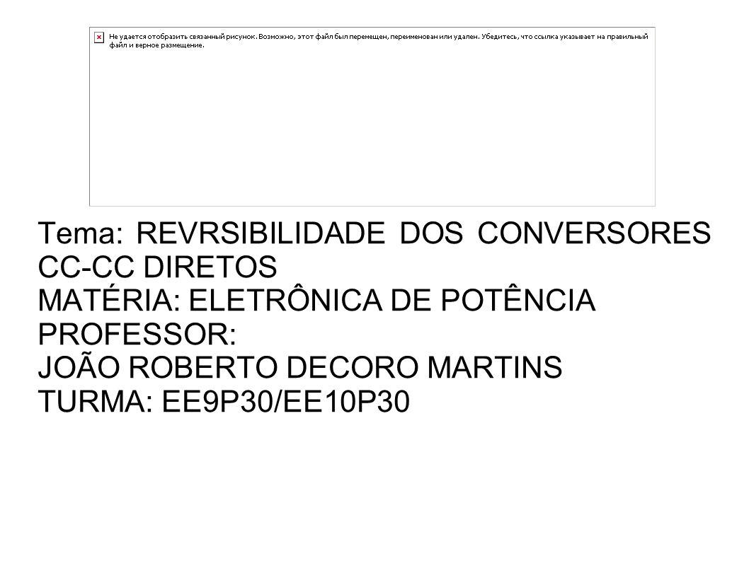 Tema: REVRSIBILIDADE DOS CONVERSORES CC-CC DIRETOS MATÉRIA: ELETRÔNICA DE POTÊNCIA PROFESSOR: JOÃO ROBERTO DECORO MARTINS TURMA: EE9P30/EE10P30