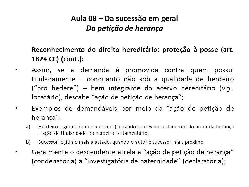 Aula 08 – Da sucessão em geral Da petição de herança Reconhecimento do direito hereditário: proteção à posse (art. 1824 CC) (cont.): Assim, se a deman