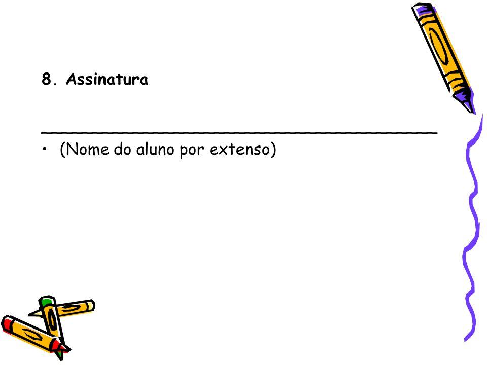 8. Assinatura _______________________________________ (Nome do aluno por extenso)