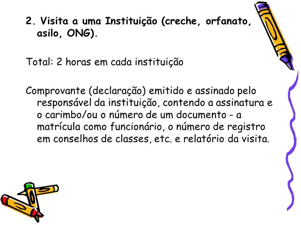 2. Visita a uma Instituição (creche, orfanato, asilo, ONG). Total: 2 horas em cada instituição Comprovante (declaração) emitido e assinado pelo respon