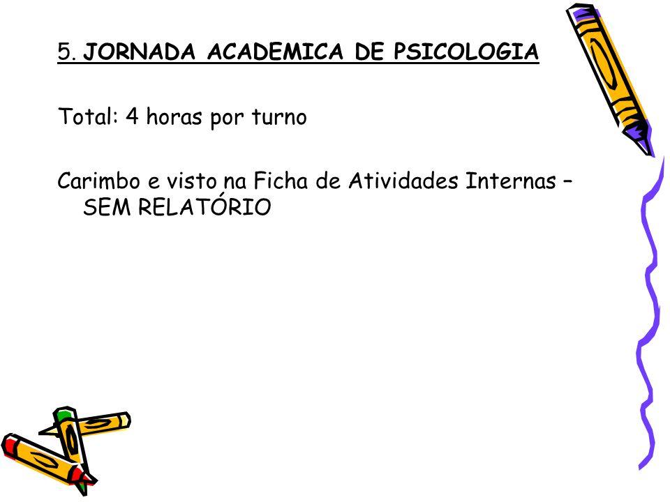 5. JORNADA ACADEMICA DE PSICOLOGIA Total: 4 horas por turno Carimbo e visto na Ficha de Atividades Internas – SEM RELATÓRIO