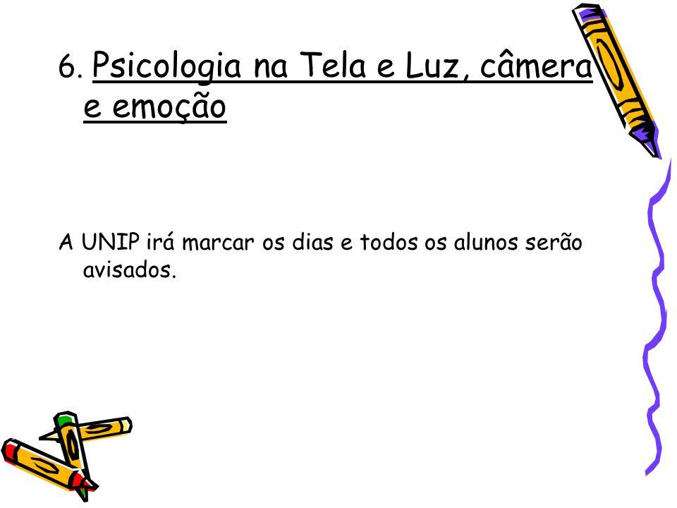 6. Psicologia na Tela e Luz, câmera e emoção A UNIP irá marcar os dias e todos os alunos serão avisados.