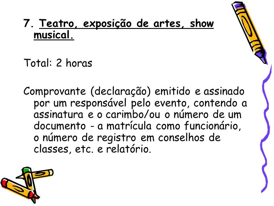 7. Teatro, exposição de artes, show musical. Total: 2 horas Comprovante (declaração) emitido e assinado por um responsável pelo evento, contendo a ass