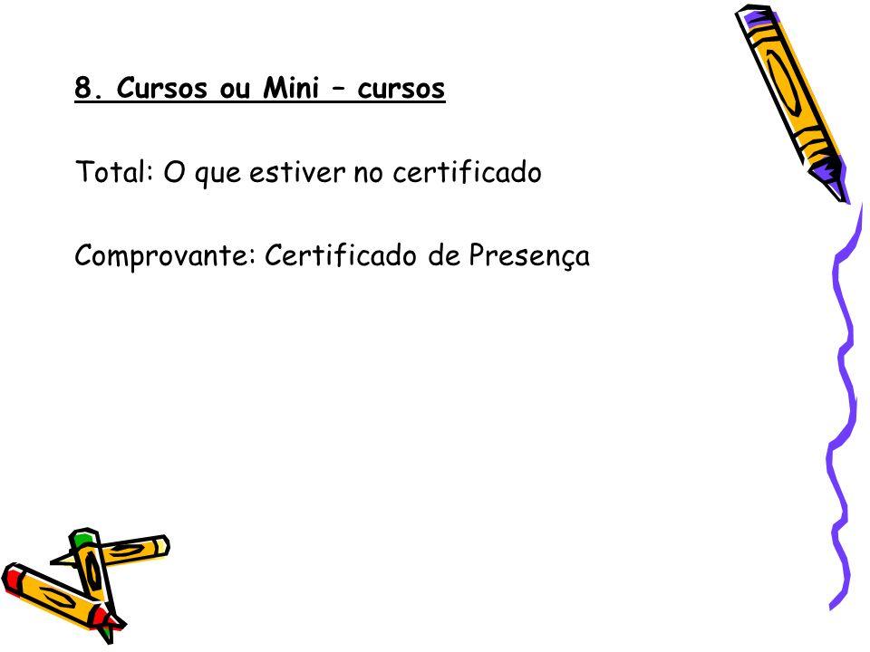 8. Cursos ou Mini – cursos Total: O que estiver no certificado Comprovante: Certificado de Presença