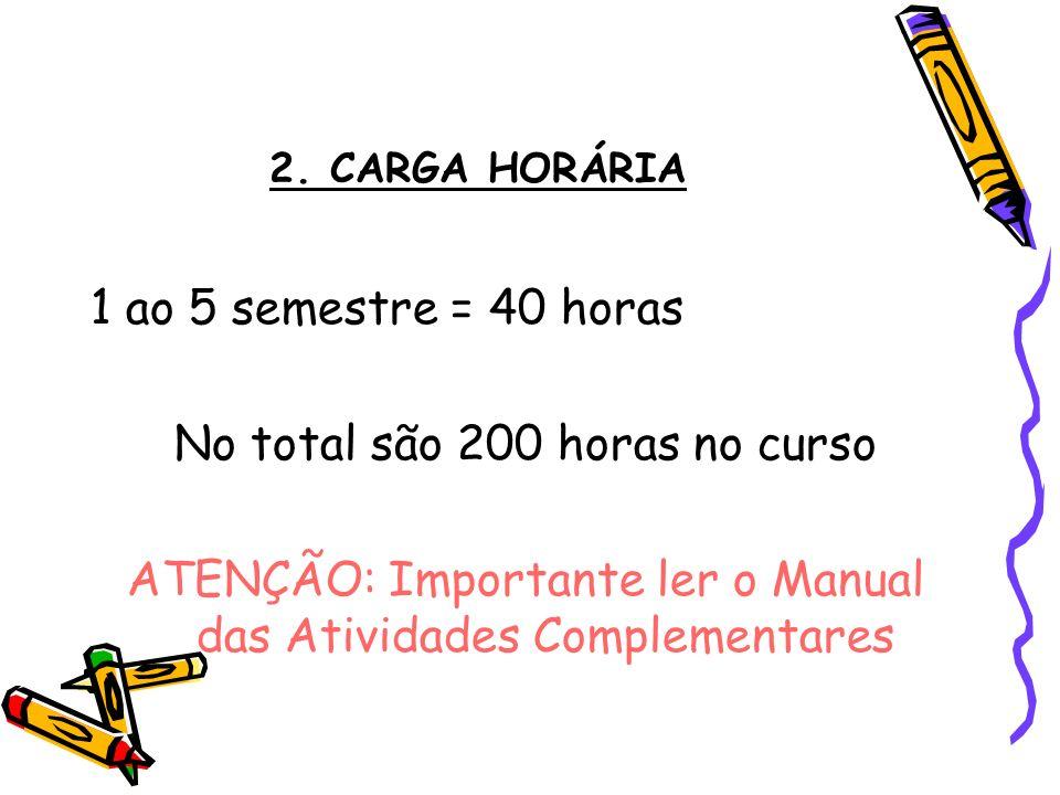 2. CARGA HORÁRIA 1 ao 5 semestre = 40 horas No total são 200 horas no curso ATENÇÃO: Importante ler o Manual das Atividades Complementares