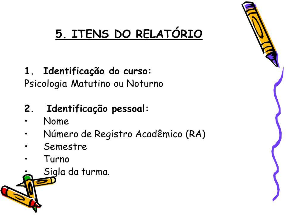 5. ITENS DO RELATÓRIO 1.Identificação do curso: Psicologia Matutino ou Noturno 2. Identificação pessoal: Nome Número de Registro Acadêmico (RA) Semest