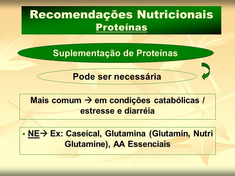 Recomendações Nutricionais Proteínas Suplementação de Proteínas Mais comum em condições catabólicas / estresse e diarréia Pode ser necessária NE Ex: C