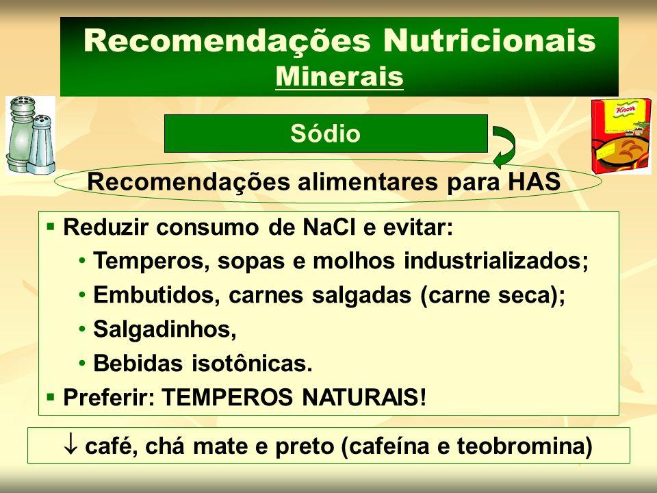 Sódio Recomendações Nutricionais Minerais Recomendações alimentares para HAS Reduzir consumo de NaCl e evitar: Temperos, sopas e molhos industrializad