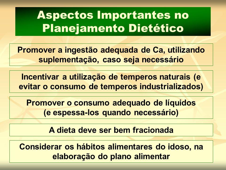 Promover o consumo adequado de líquidos (e espessa-los quando necessário) A dieta deve ser bem fracionada Considerar os hábitos alimentares do idoso,