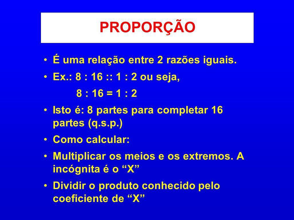 PROPORÇÃO É uma relação entre 2 razões iguais. Ex.: 8 : 16 :: 1 : 2 ou seja, 8 : 16 = 1 : 2 Isto é: 8 partes para completar 16 partes (q.s.p.) Como ca