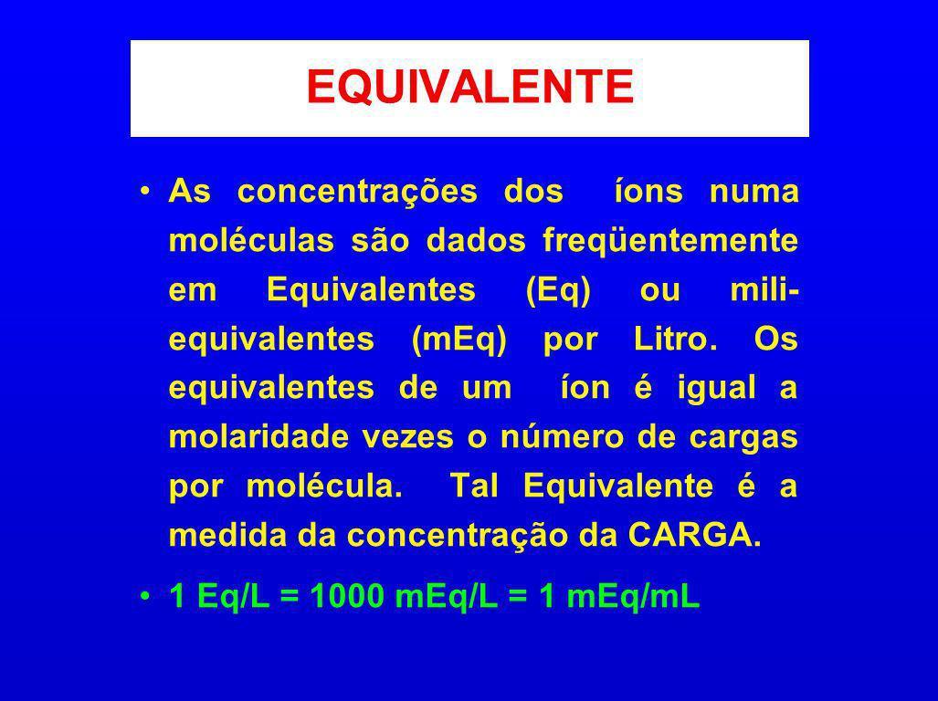 EQUIVALENTE As concentrações dos íons numa moléculas são dados freqüentemente em Equivalentes (Eq) ou mili- equivalentes (mEq) por Litro. Os equivalen