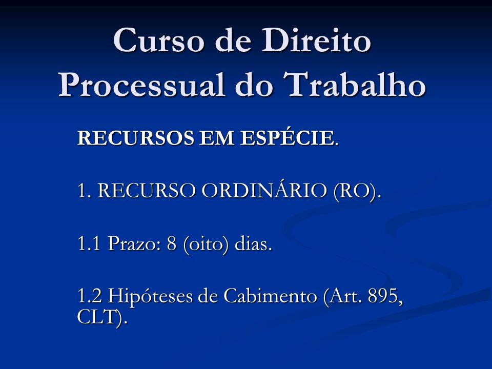 Curso de Direito Processual do Trabalho RECURSOS EM ESPÉCIE. 1. RECURSO ORDINÁRIO (RO). 1.1 Prazo: 8 (oito) dias. 1.2 Hipóteses de Cabimento (Art. 895