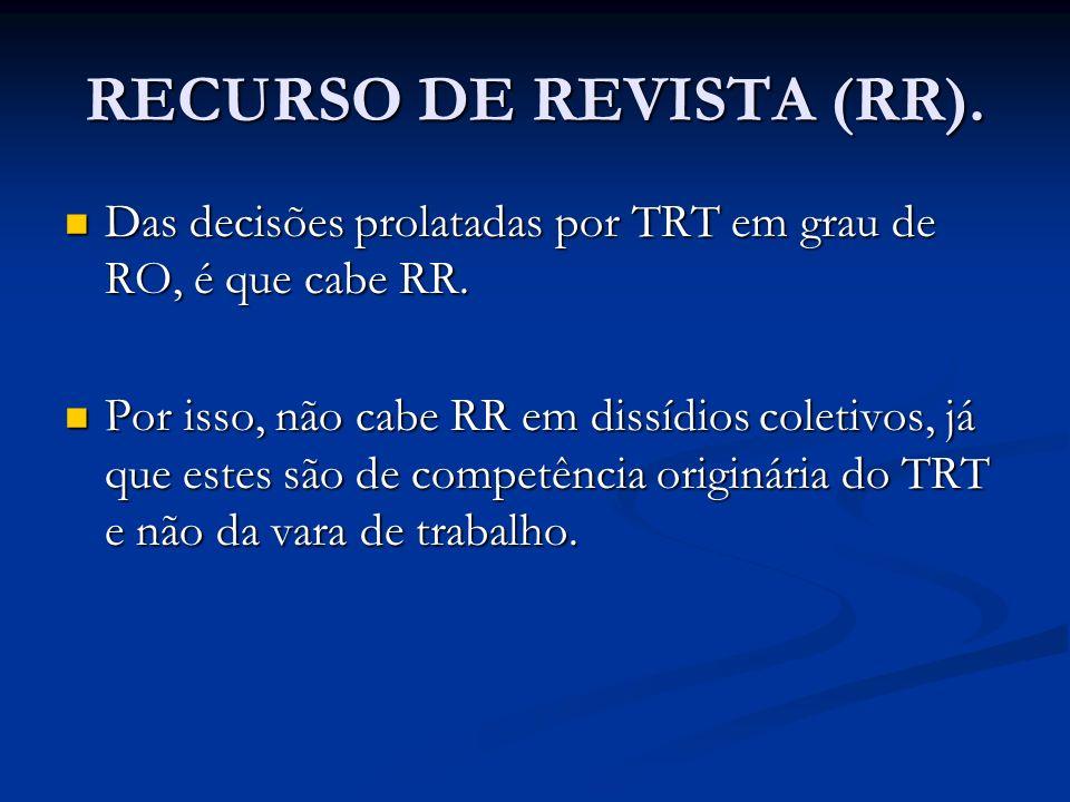 RECURSO DE REVISTA (RR). Das decisões prolatadas por TRT em grau de RO, é que cabe RR. Das decisões prolatadas por TRT em grau de RO, é que cabe RR. P