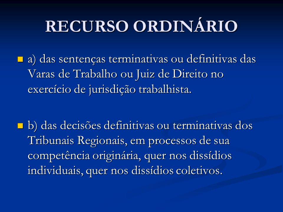 RECURSO ORDINÁRIO a) das sentenças terminativas ou definitivas das Varas de Trabalho ou Juiz de Direito no exercício de jurisdição trabalhista. a) das