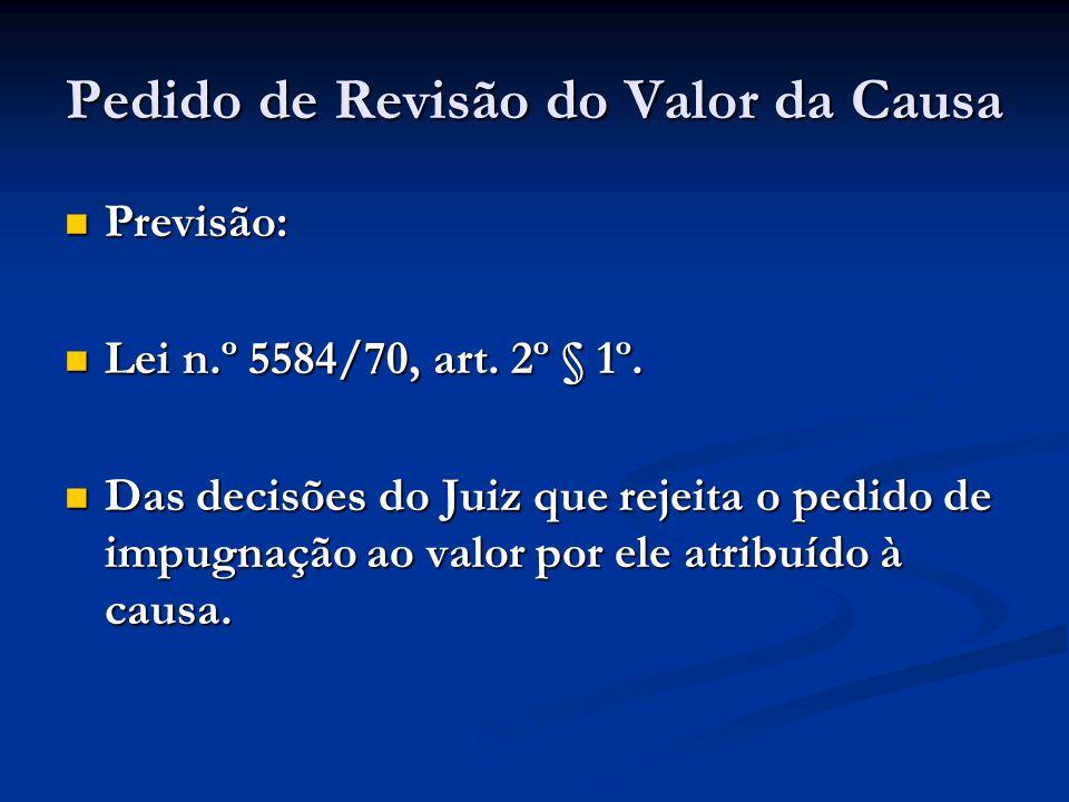 Pedido de Revisão do Valor da Causa Previsão: Previsão: Lei n.º 5584/70, art. 2º § 1º. Lei n.º 5584/70, art. 2º § 1º. Das decisões do Juiz que rejeita