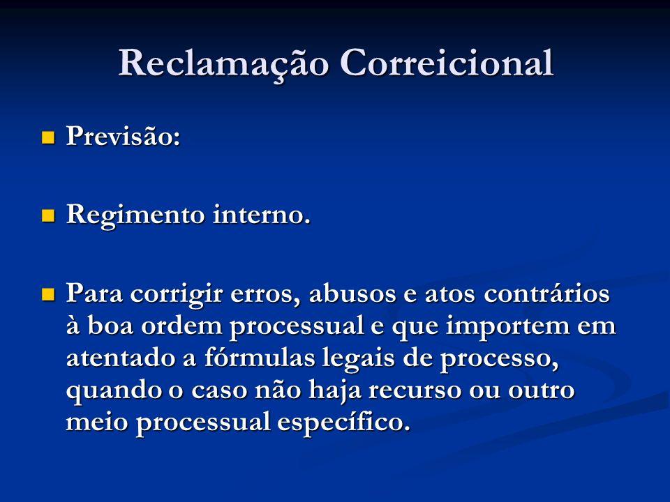 Reclamação Correicional Previsão: Previsão: Regimento interno. Regimento interno. Para corrigir erros, abusos e atos contrários à boa ordem processual