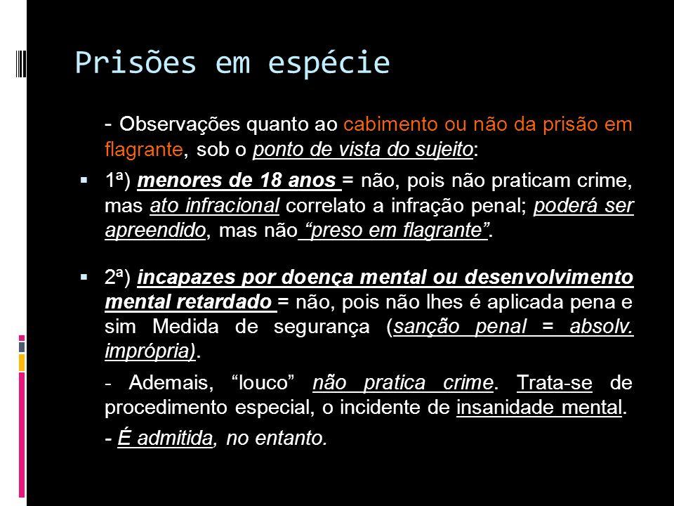 Prisões em espécie - Observações quanto ao cabimento ou não da prisão em flagrante, sob o ponto de vista do sujeito: 1ª) menores de 18 anos = não, poi