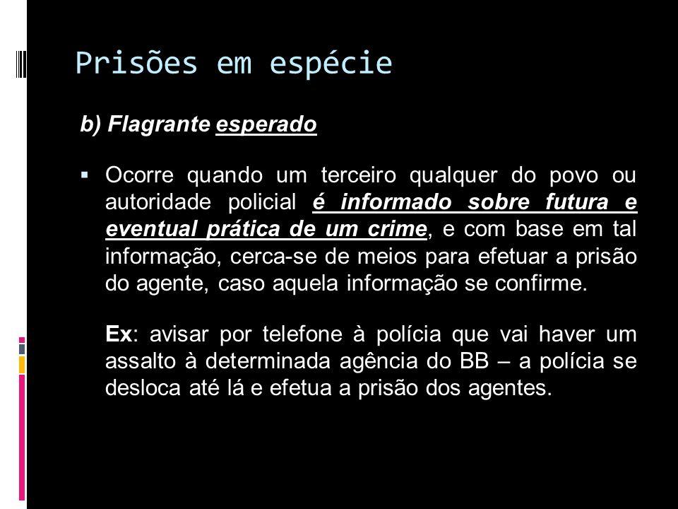 Prisões em espécie b) Flagrante esperado Ocorre quando um terceiro qualquer do povo ou autoridade policial é informado sobre futura e eventual prática