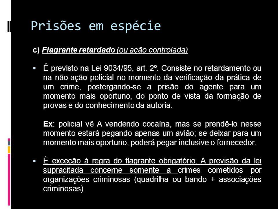 Prisões em espécie c) Flagrante retardado (ou ação controlada) É previsto na Lei 9034/95, art. 2º. Consiste no retardamento ou na não-ação policial no