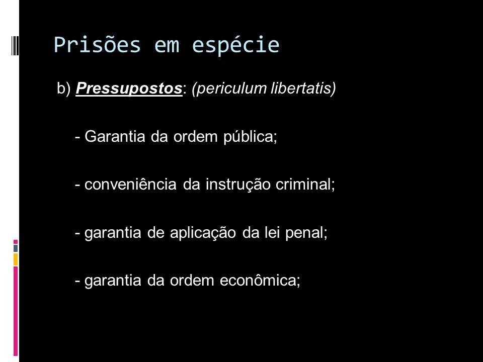 Prisões em espécie b) Pressupostos: (periculum libertatis) - Garantia da ordem pública; - conveniência da instrução criminal; - garantia de aplicação