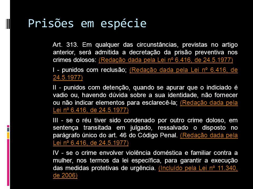 Prisões em espécie Art. 313. Em qualquer das circunstâncias, previstas no artigo anterior, será admitida a decretação da prisão preventiva nos crimes