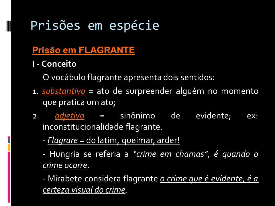 Prisões em espécie Prisão em FLAGRANTE I - Conceito O vocábulo flagrante apresenta dois sentidos: 1. substantivo = ato de surpreender alguém no moment