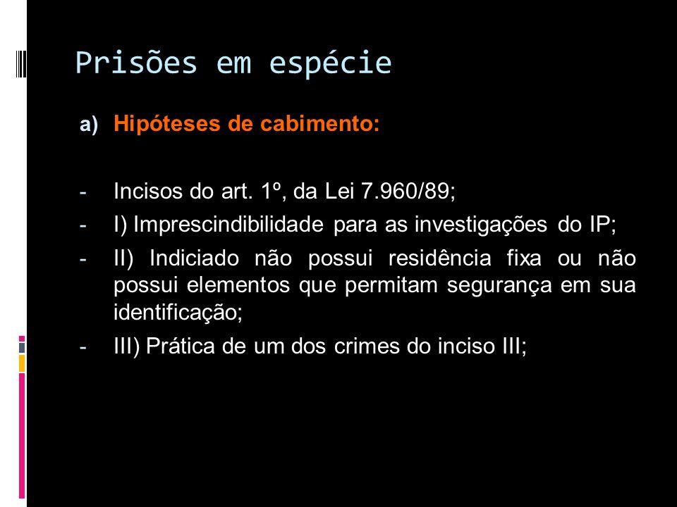 Prisões em espécie a) Hipóteses de cabimento: - Incisos do art. 1º, da Lei 7.960/89; - I) Imprescindibilidade para as investigações do IP; - II) Indic